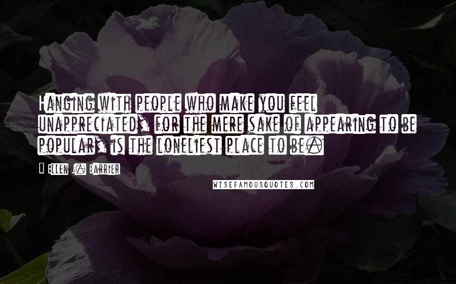 Ellen J. Barrier quotes: Hanging with people who make you feel unappreciated, for the mere sake of appearing to be popular, is the loneliest place to be.