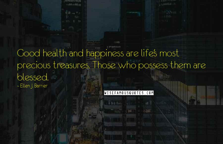 Ellen J. Barrier quotes: Good health and happiness are life's most precious treasures. Those who possess them are blessed.