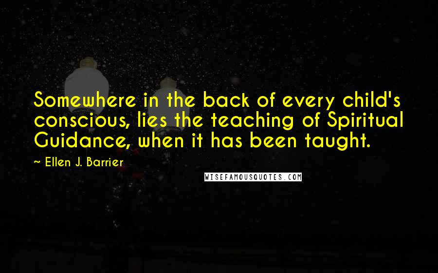 Ellen J. Barrier quotes: Somewhere in the back of every child's conscious, lies the teaching of Spiritual Guidance, when it has been taught.