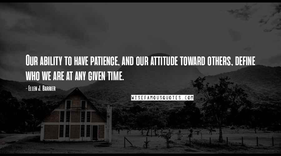 Ellen J. Barrier quotes: Our ability to have patience, and our attitude toward others, define who we are at any given time.