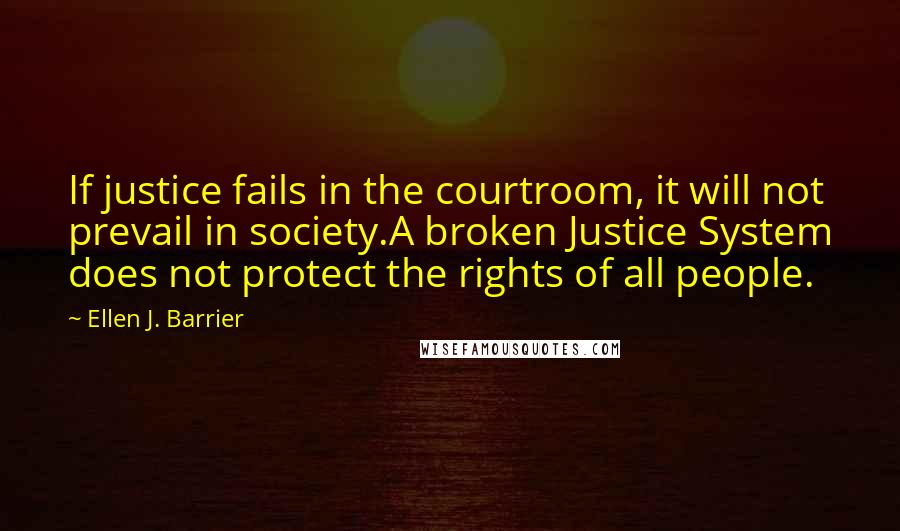 Ellen J. Barrier quotes: If justice fails in the courtroom, it will not prevail in society.A broken Justice System does not protect the rights of all people.