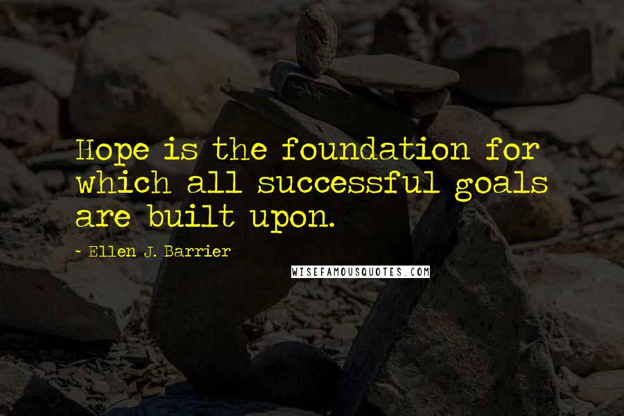 Ellen J. Barrier quotes: Hope is the foundation for which all successful goals are built upon.