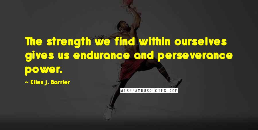 Ellen J. Barrier quotes: The strength we find within ourselves gives us endurance and perseverance power.