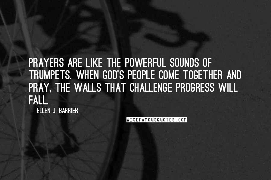 Ellen J. Barrier quotes: Prayers are like the powerful sounds of trumpets. When God's people come together and pray, the walls that challenge progress will fall.