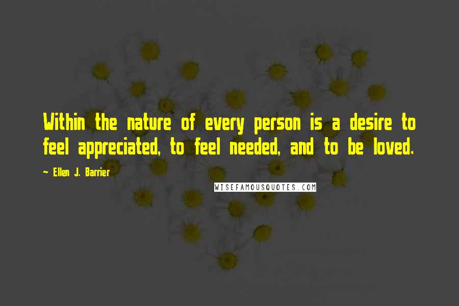 Ellen J. Barrier quotes: Within the nature of every person is a desire to feel appreciated, to feel needed, and to be loved.