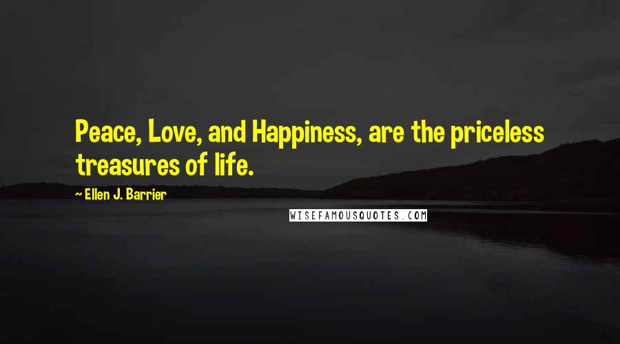 Ellen J. Barrier quotes: Peace, Love, and Happiness, are the priceless treasures of life.