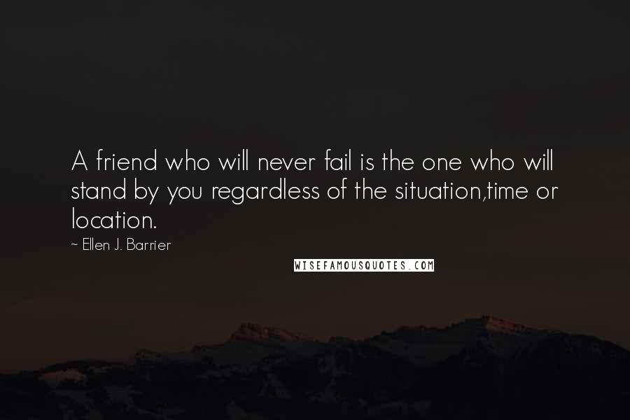 Ellen J. Barrier quotes: A friend who will never fail is the one who will stand by you regardless of the situation,time or location.