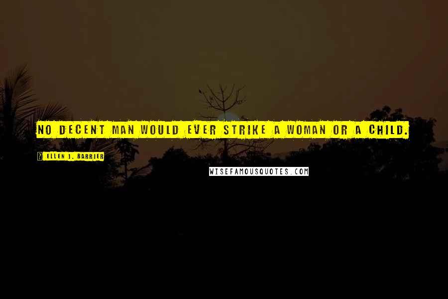 Ellen J. Barrier quotes: No decent man would ever strike a woman or a child.