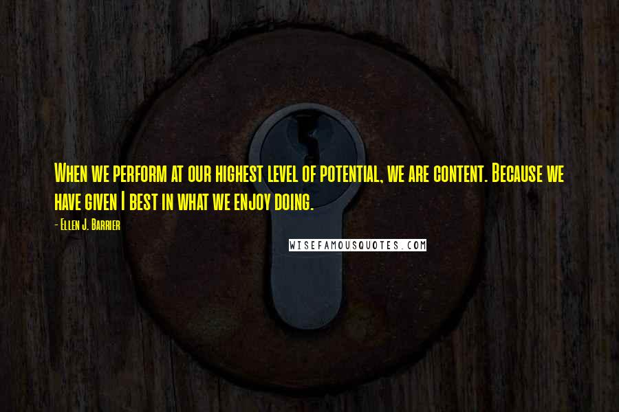 Ellen J. Barrier quotes: When we perform at our highest level of potential, we are content. Because we have given I best in what we enjoy doing.