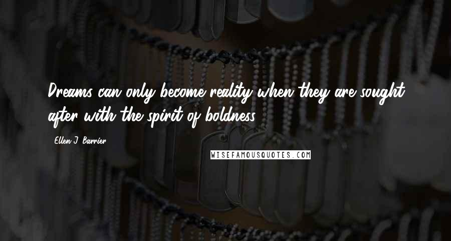 Ellen J. Barrier quotes: Dreams can only become reality when they are sought after with the spirit of boldness.