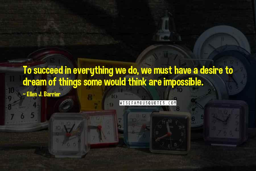 Ellen J. Barrier quotes: To succeed in everything we do, we must have a desire to dream of things some would think are impossible.