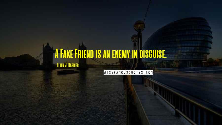 Ellen J. Barrier quotes: A Fake Friend is an enemy in disguise.