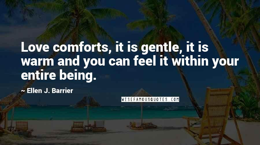 Ellen J. Barrier quotes: Love comforts, it is gentle, it is warm and you can feel it within your entire being.
