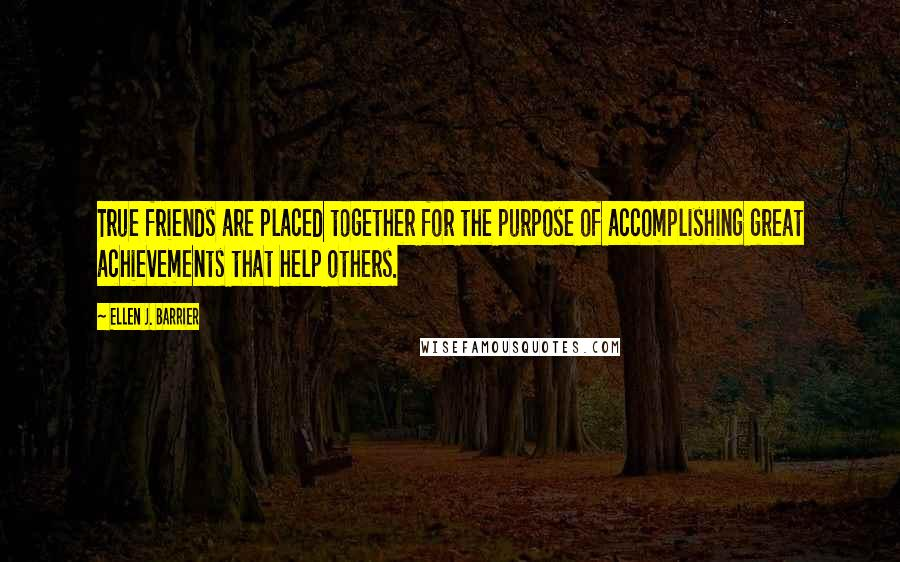 Ellen J. Barrier quotes: True friends are placed together for the purpose of accomplishing great achievements that help others.