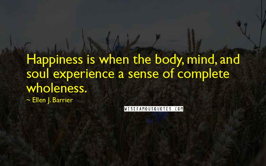 Ellen J. Barrier quotes: Happiness is when the body, mind, and soul experience a sense of complete wholeness.