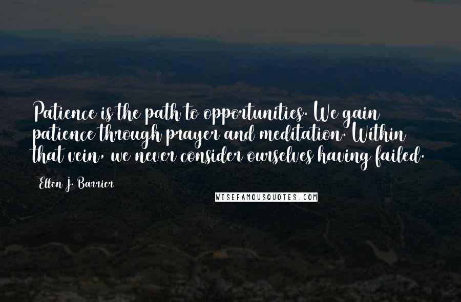 Ellen J. Barrier quotes: Patience is the path to opportunities. We gain patience through prayer and meditation. Within that vein, we never consider ourselves having failed.