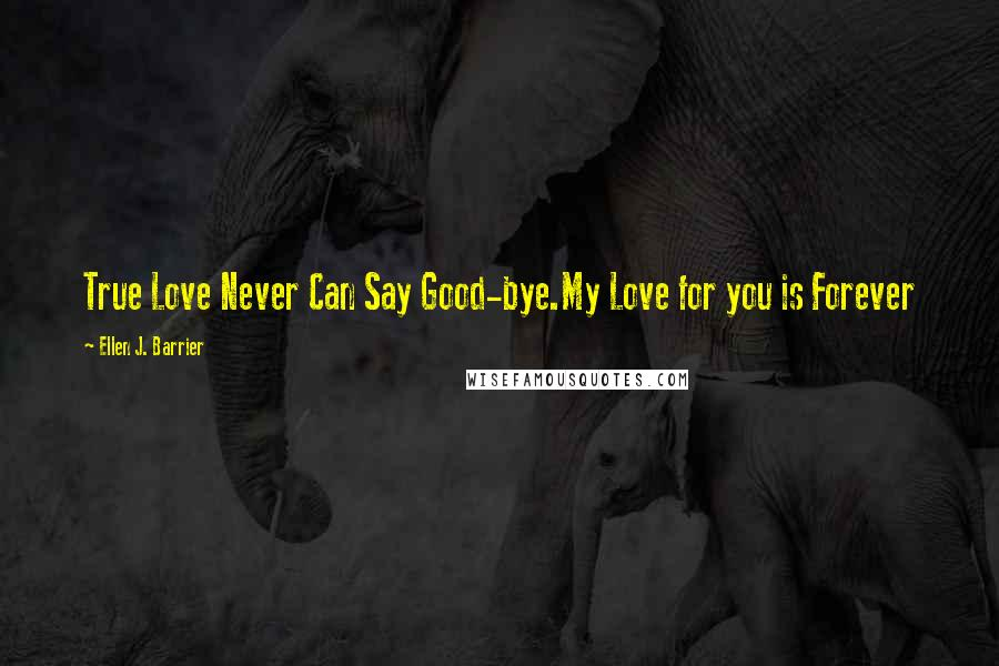 Ellen J. Barrier quotes: True Love Never Can Say Good-bye.My Love for you is Forever