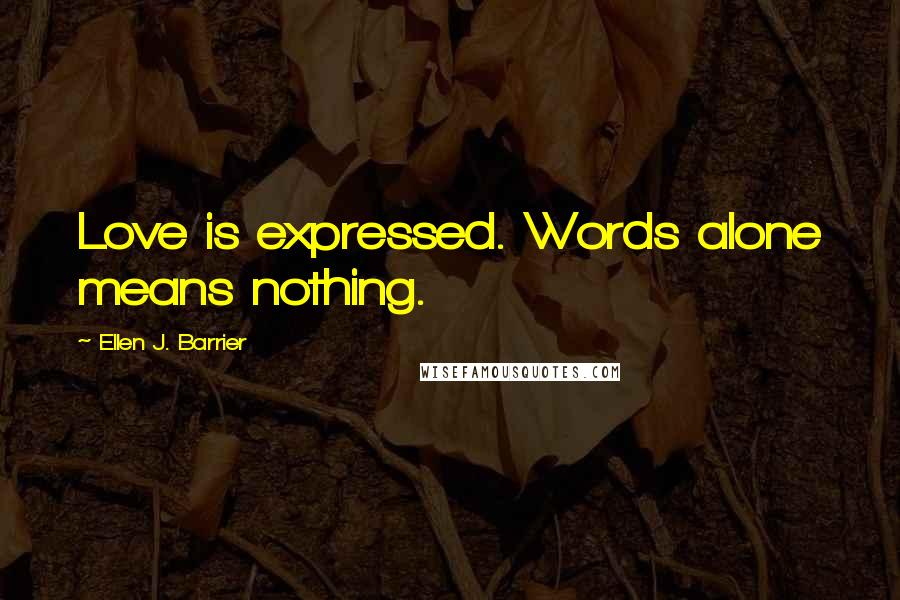 Ellen J. Barrier quotes: Love is expressed. Words alone means nothing.