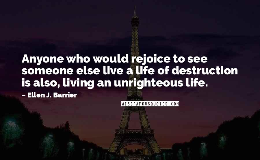 Ellen J. Barrier quotes: Anyone who would rejoice to see someone else live a life of destruction is also, living an unrighteous life.