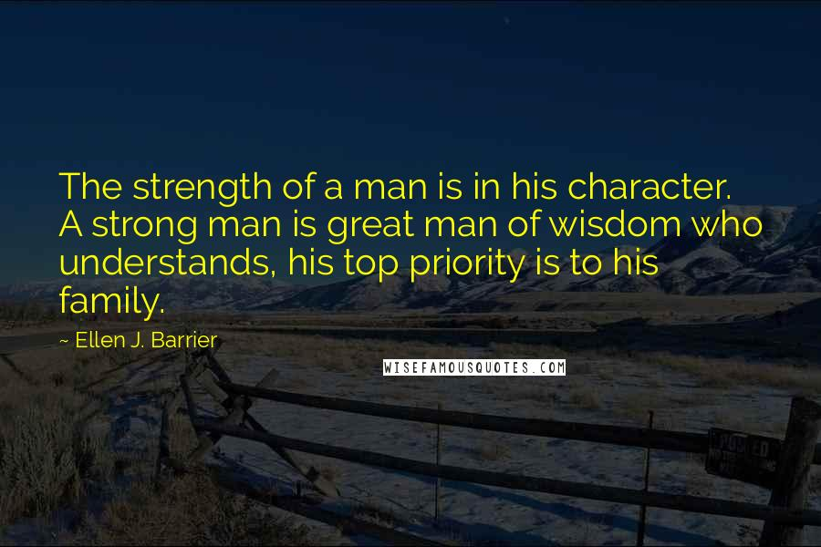 Ellen J. Barrier quotes: The strength of a man is in his character. A strong man is great man of wisdom who understands, his top priority is to his family.