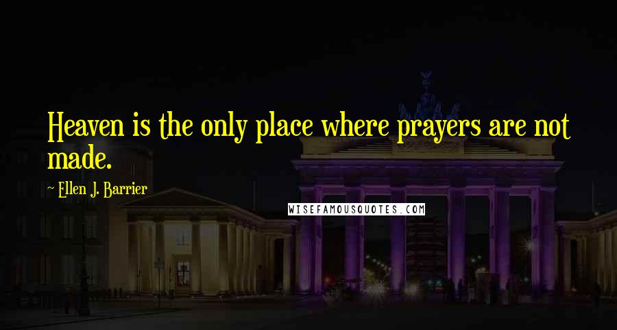 Ellen J. Barrier quotes: Heaven is the only place where prayers are not made.