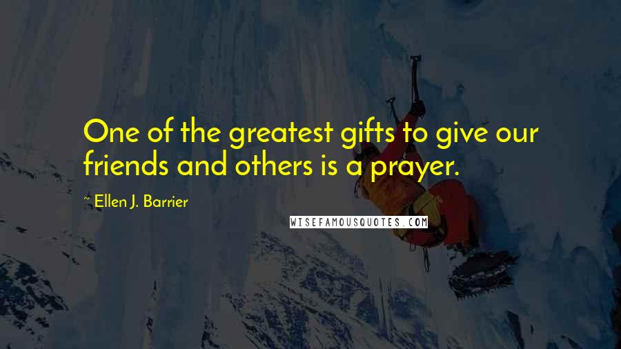 Ellen J. Barrier quotes: One of the greatest gifts to give our friends and others is a prayer.