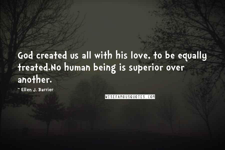 Ellen J. Barrier quotes: God created us all with his love, to be equally treated.No human being is superior over another.