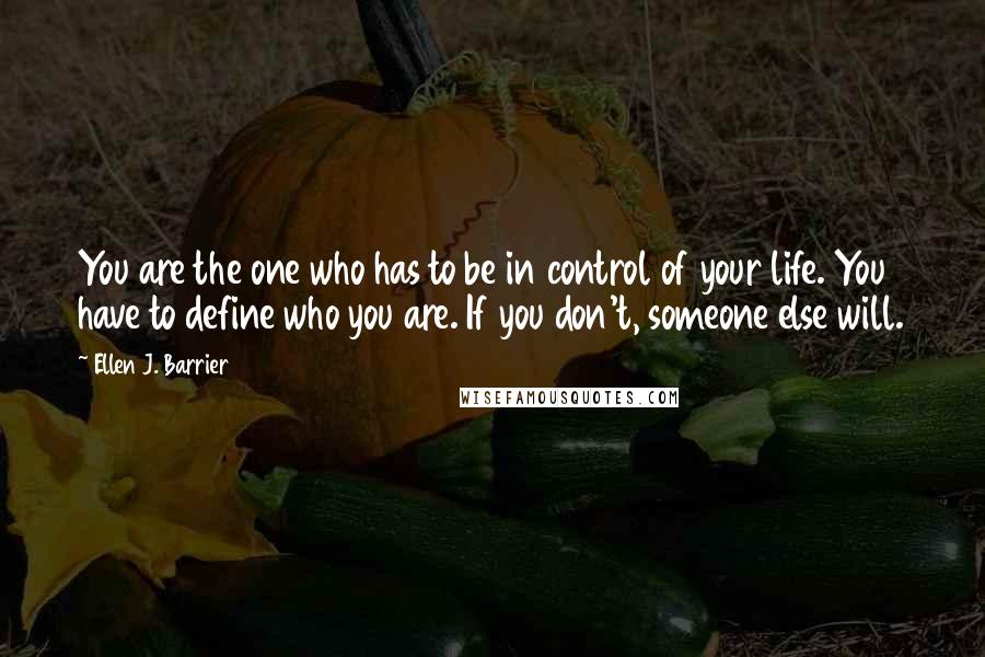 Ellen J. Barrier quotes: You are the one who has to be in control of your life. You have to define who you are. If you don't, someone else will.