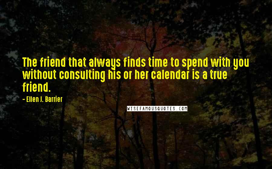 Ellen J. Barrier quotes: The friend that always finds time to spend with you without consulting his or her calendar is a true friend.