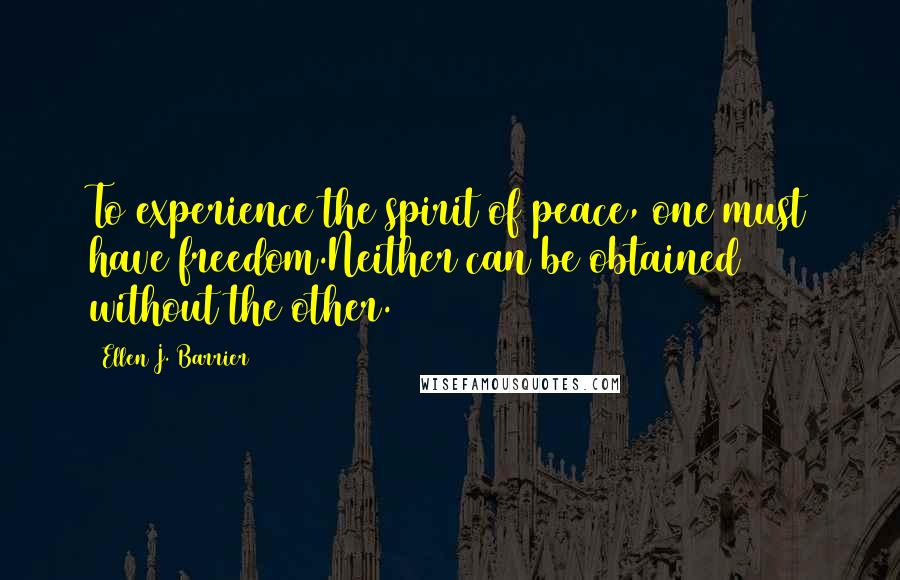 Ellen J. Barrier quotes: To experience the spirit of peace, one must have freedom.Neither can be obtained without the other.