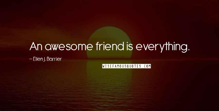 Ellen J. Barrier quotes: An awesome friend is everything.