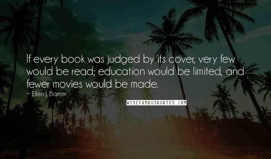 Ellen J. Barrier quotes: If every book was judged by its cover, very few would be read; education would be limited, and fewer movies would be made.