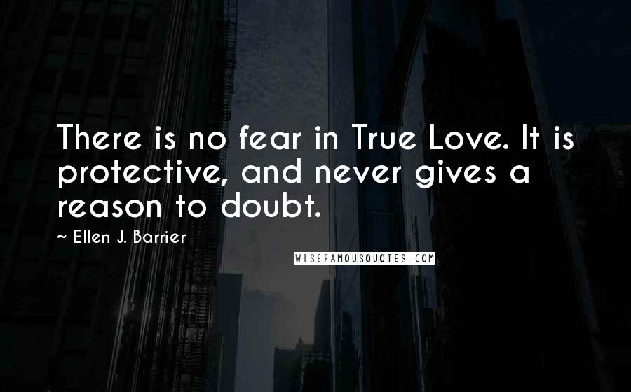 Ellen J. Barrier quotes: There is no fear in True Love. It is protective, and never gives a reason to doubt.