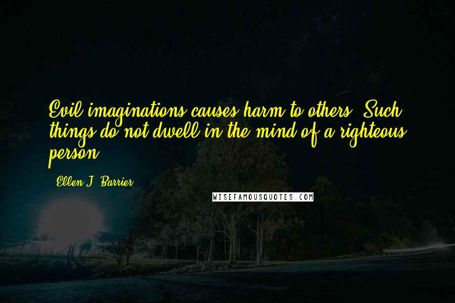 Ellen J. Barrier quotes: Evil imaginations causes harm to others. Such things do not dwell in the mind of a righteous person.