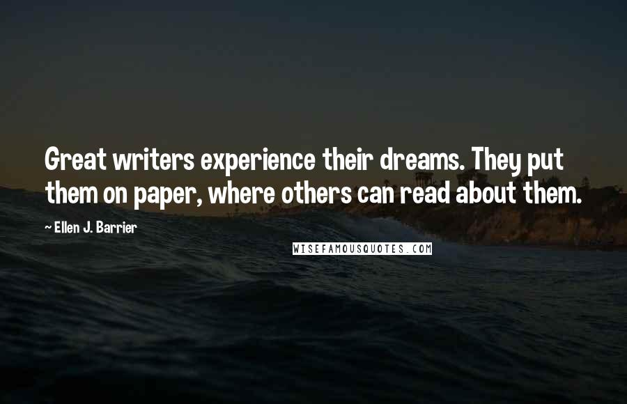Ellen J. Barrier quotes: Great writers experience their dreams. They put them on paper, where others can read about them.