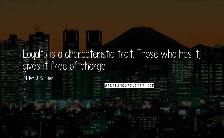 Ellen J. Barrier quotes: Loyalty is a characteristic trait. Those who has it, gives it free of charge.