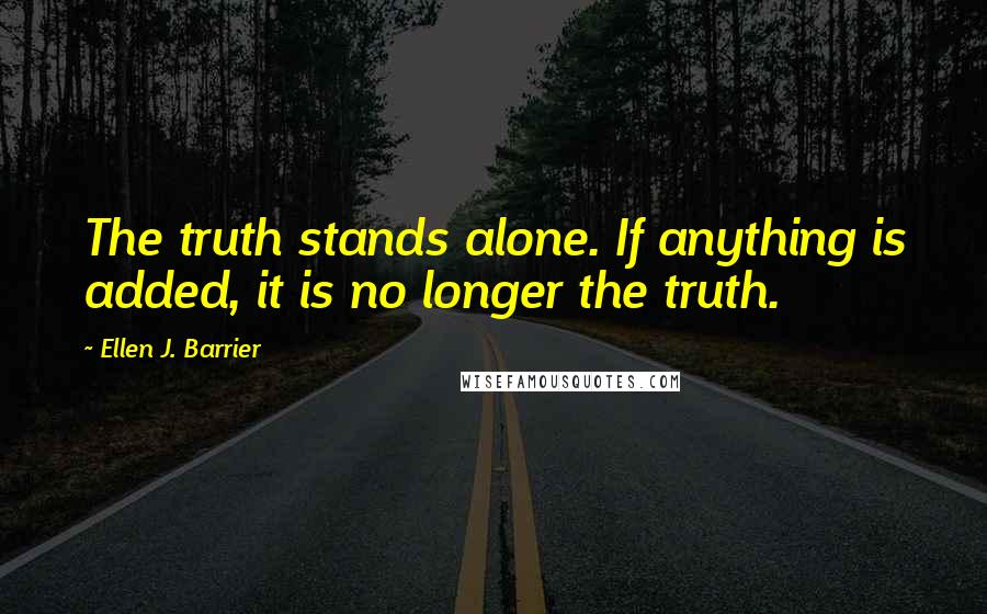 Ellen J. Barrier quotes: The truth stands alone. If anything is added, it is no longer the truth.