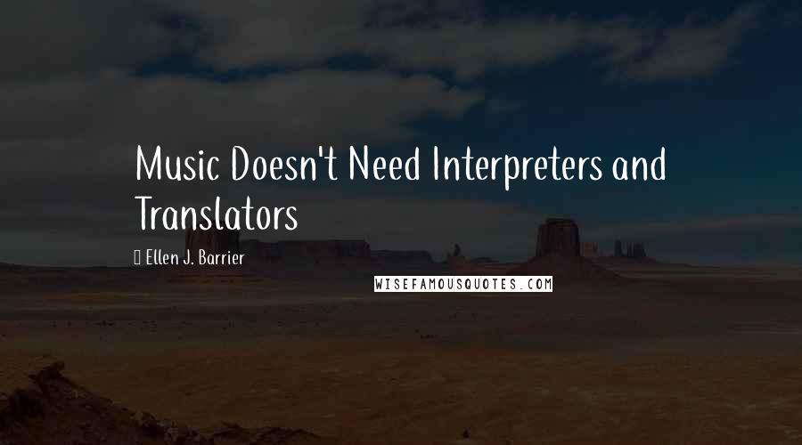 Ellen J. Barrier quotes: Music Doesn't Need Interpreters and Translators