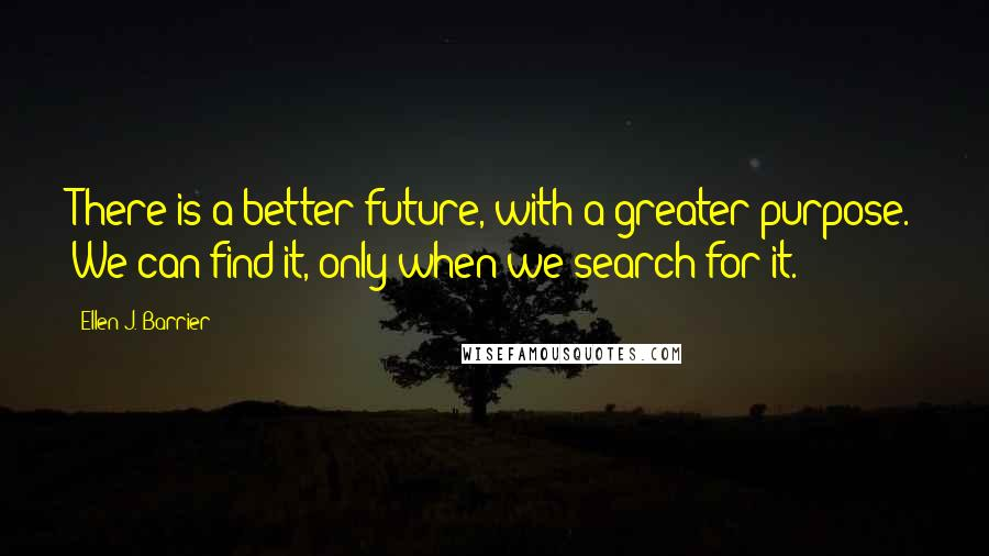 Ellen J. Barrier quotes: There is a better future, with a greater purpose. We can find it, only when we search for it.