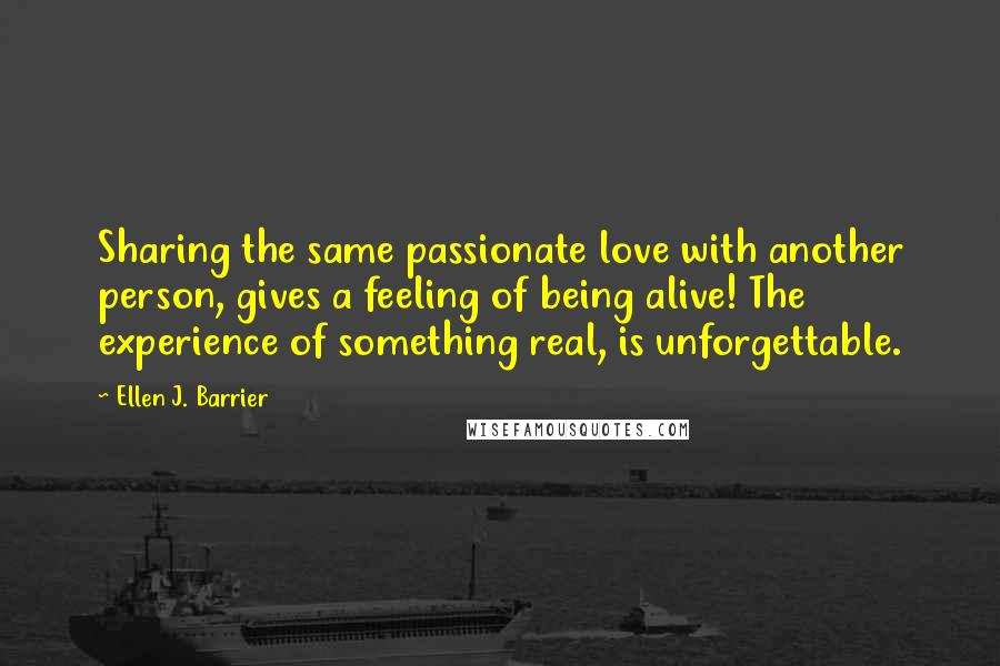 Ellen J. Barrier quotes: Sharing the same passionate love with another person, gives a feeling of being alive! The experience of something real, is unforgettable.
