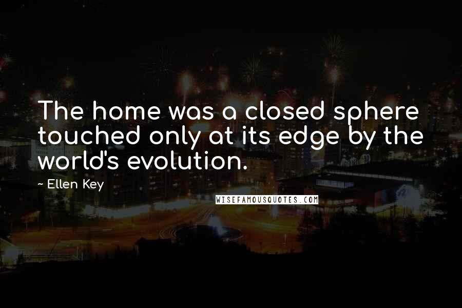Ellen Key quotes: The home was a closed sphere touched only at its edge by the world's evolution.