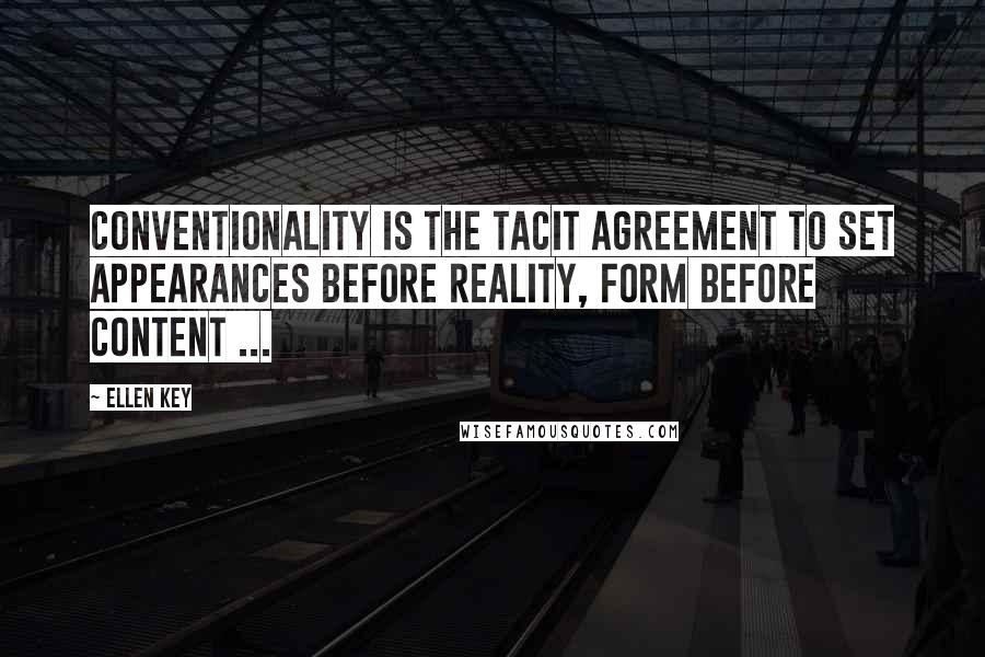 Ellen Key quotes: Conventionality is the tacit agreement to set appearances before reality, form before content ...