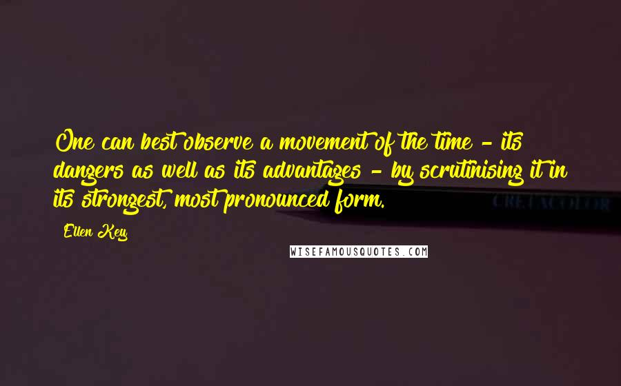 Ellen Key quotes: One can best observe a movement of the time - its dangers as well as its advantages - by scrutinising it in its strongest, most pronounced form.