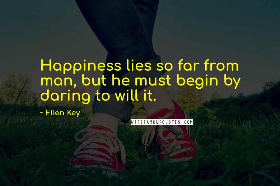 Ellen Key quotes: Happiness lies so far from man, but he must begin by daring to will it.