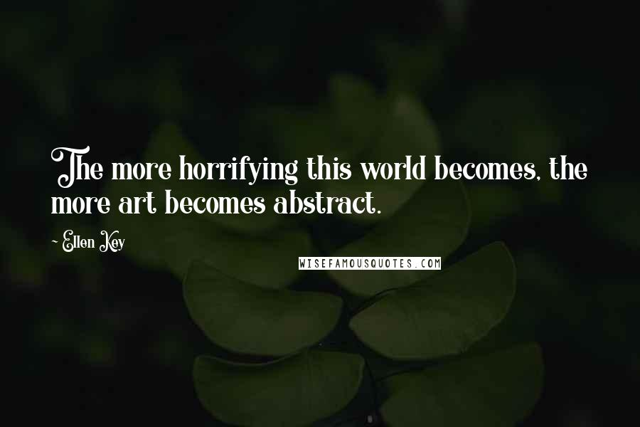 Ellen Key quotes: The more horrifying this world becomes, the more art becomes abstract.
