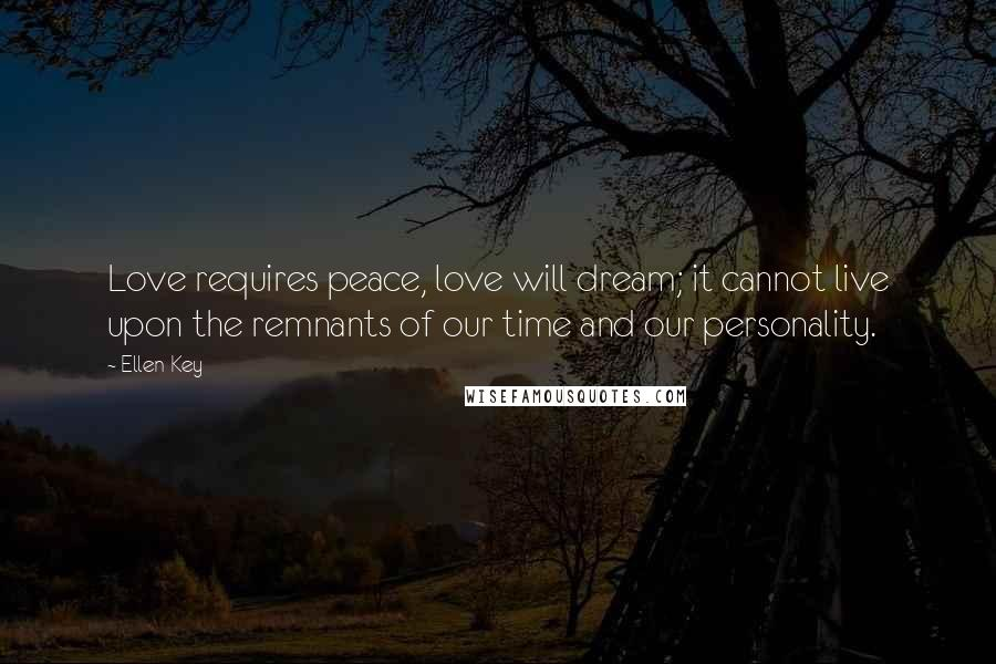 Ellen Key quotes: Love requires peace, love will dream; it cannot live upon the remnants of our time and our personality.