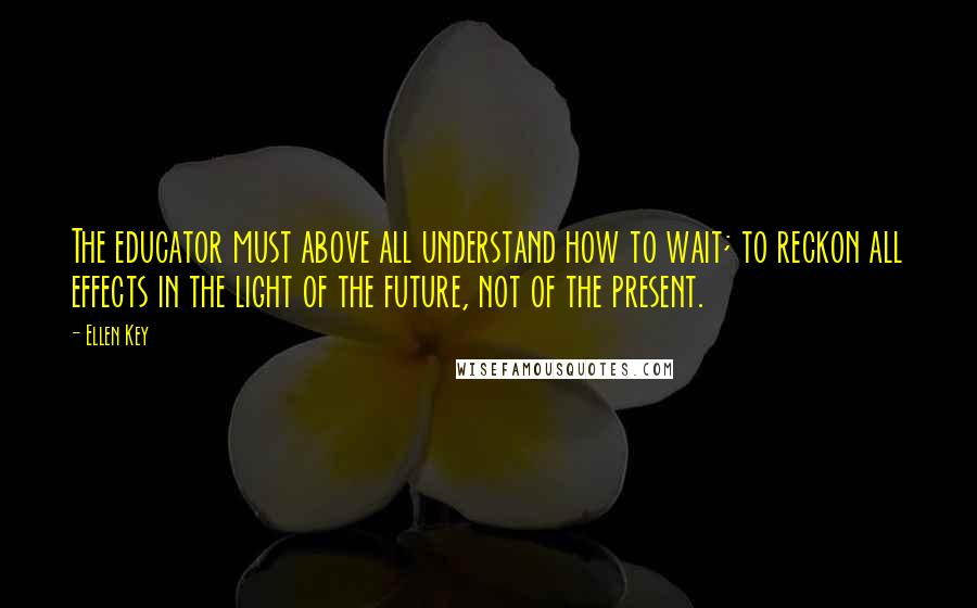 Ellen Key quotes: The educator must above all understand how to wait; to reckon all effects in the light of the future, not of the present.