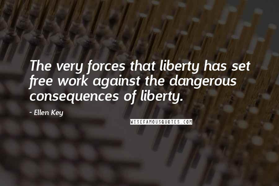 Ellen Key quotes: The very forces that liberty has set free work against the dangerous consequences of liberty.