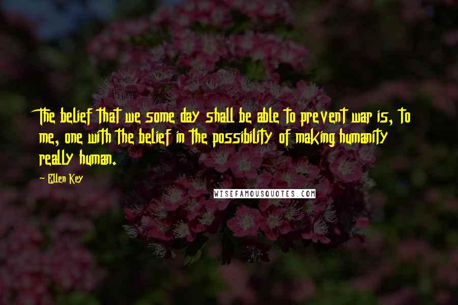 Ellen Key quotes: The belief that we some day shall be able to prevent war is, to me, one with the belief in the possibility of making humanity really human.
