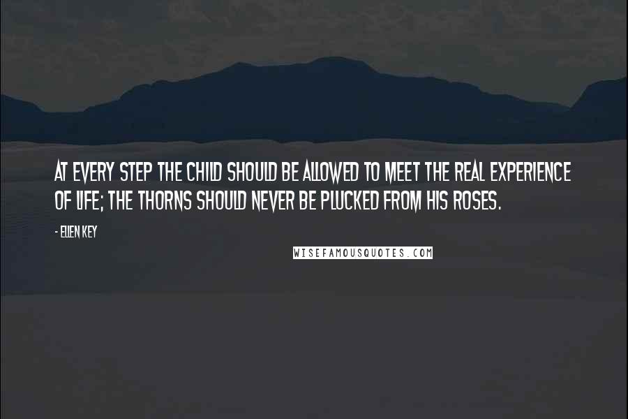 Ellen Key quotes: At every step the child should be allowed to meet the real experience of life; the thorns should never be plucked from his roses.
